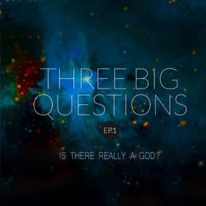 Three Big Questions (Part 1 – Is There Really A God)